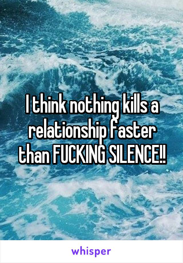 I think nothing kills a relationship faster than FUCKING SILENCE!!