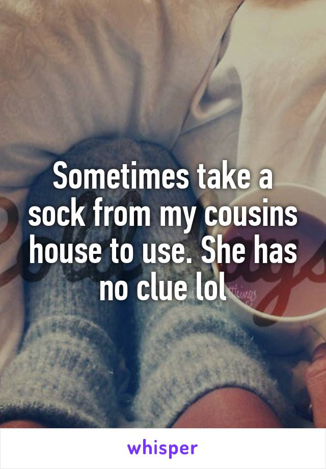 Sometimes take a sock from my cousins house to use. She has no clue lol