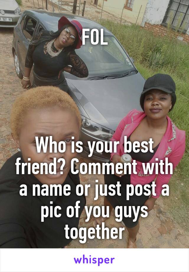 FOL     Who is your best friend? Comment with a name or just post a pic of you guys together