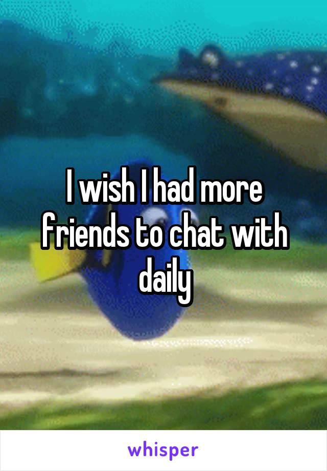 I wish I had more friends to chat with daily
