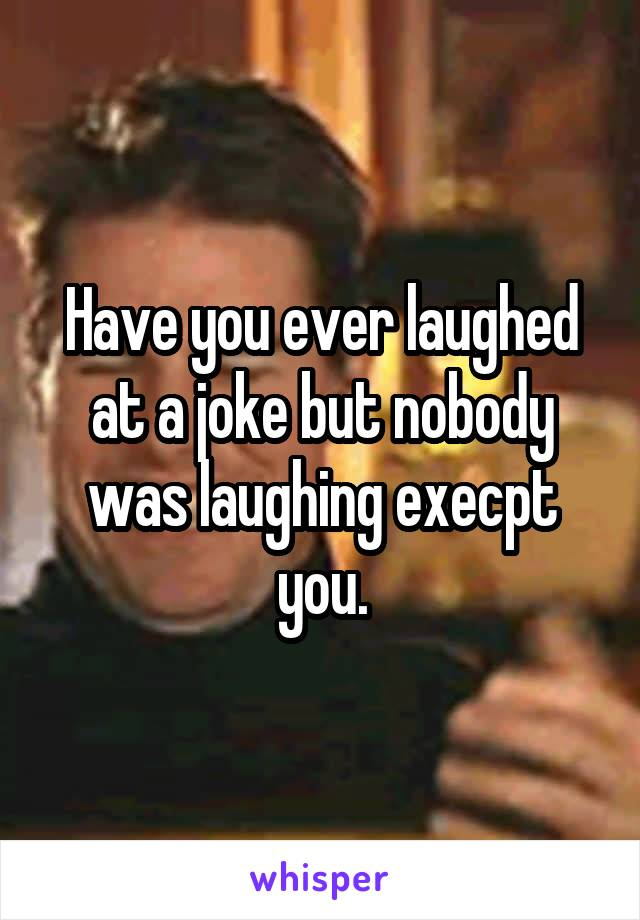 Have you ever laughed at a joke but nobody was laughing execpt you.