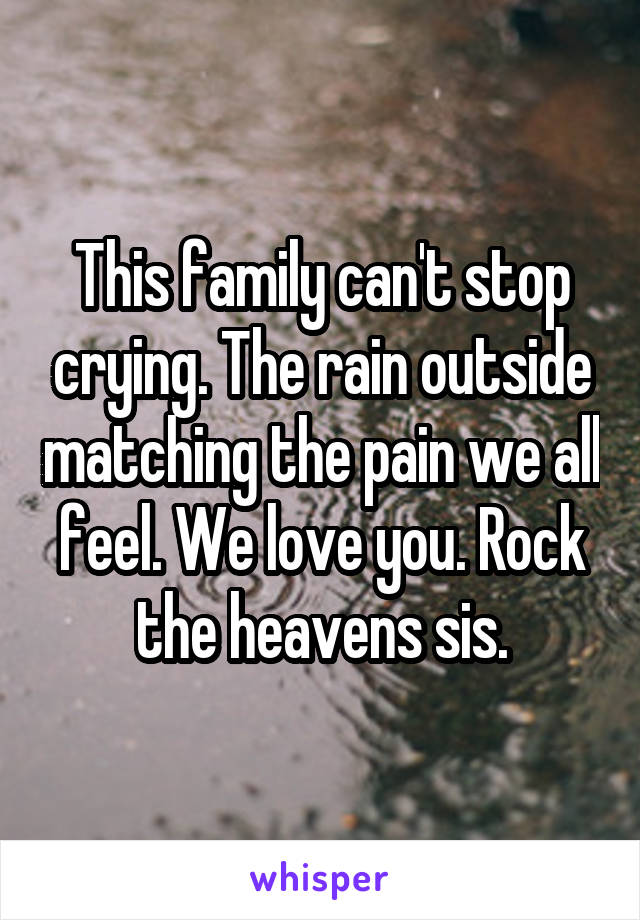 This family can't stop crying. The rain outside matching the pain we all feel. We love you. Rock the heavens sis.