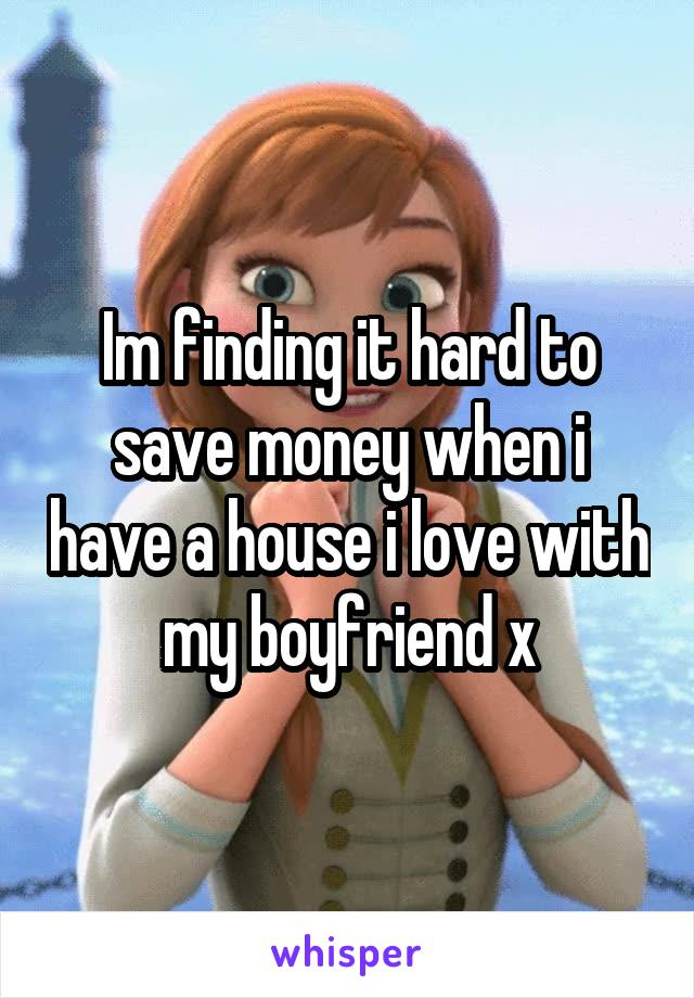 Im finding it hard to save money when i have a house i love with my boyfriend x