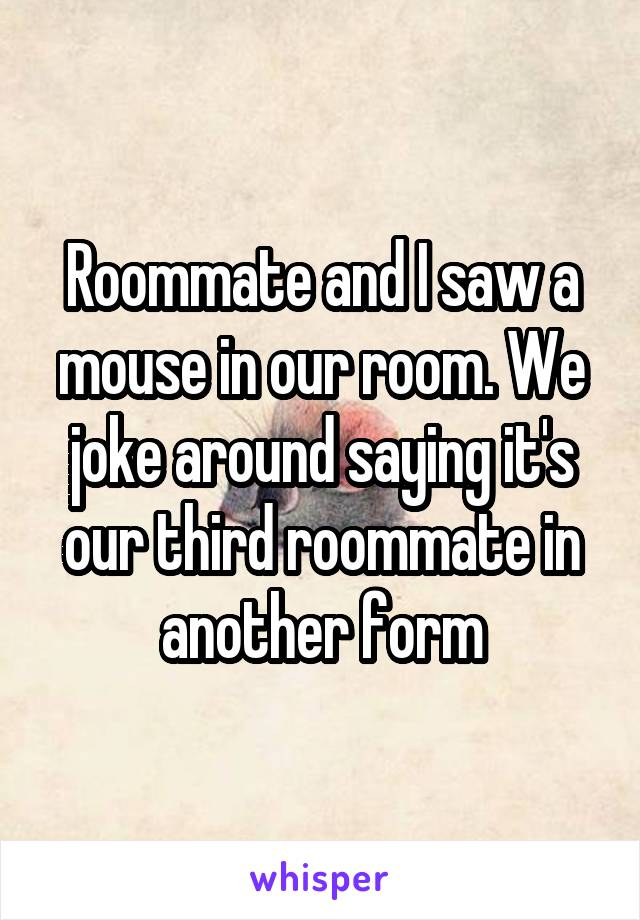 Roommate and I saw a mouse in our room. We joke around saying it's our third roommate in another form