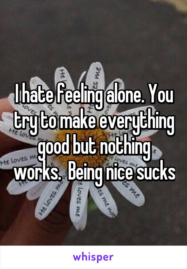 I hate feeling alone. You try to make everything good but nothing works.  Being nice sucks