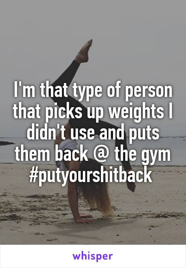 I'm that type of person that picks up weights I didn't use and puts them back @ the gym #putyourshitback