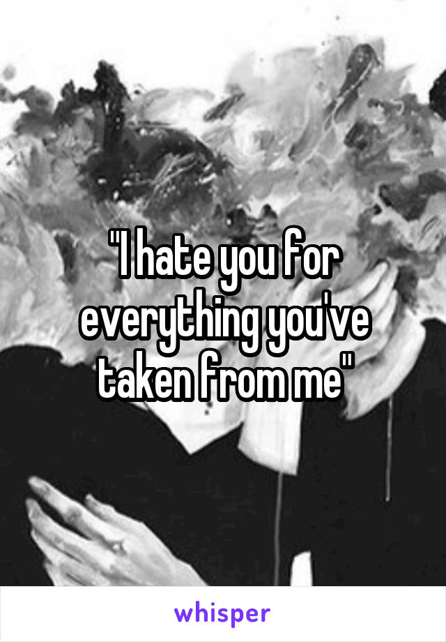 """""""I hate you for everything you've taken from me"""""""