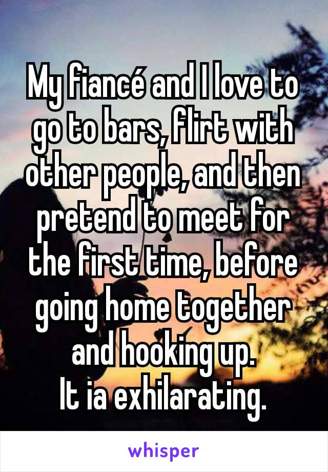 My fiancé and I love to go to bars, flirt with other people, and then pretend to meet for the first time, before going home together and hooking up. It ia exhilarating.