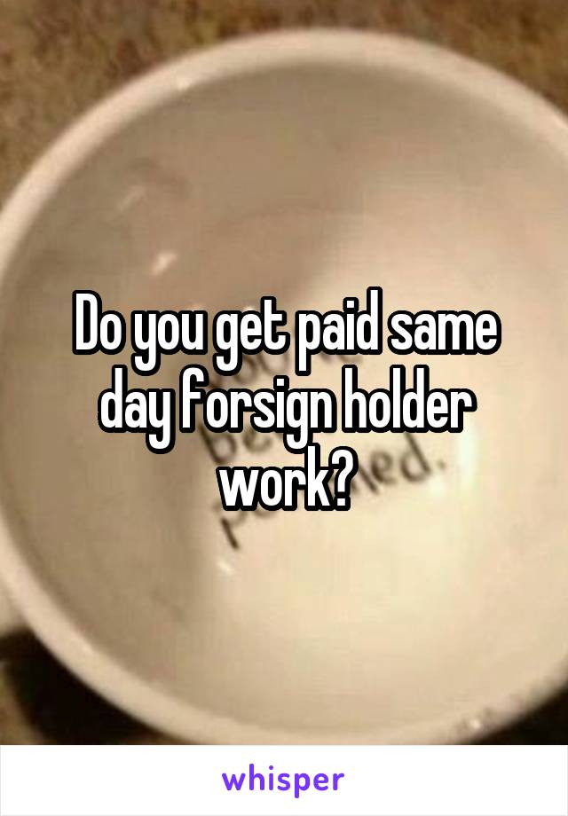 Do you get paid same day forsign holder work?