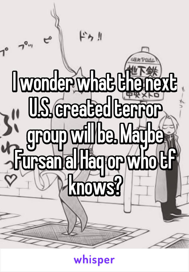 I wonder what the next U.S. created terror group will be. Maybe Fursan al Haq or who tf knows?