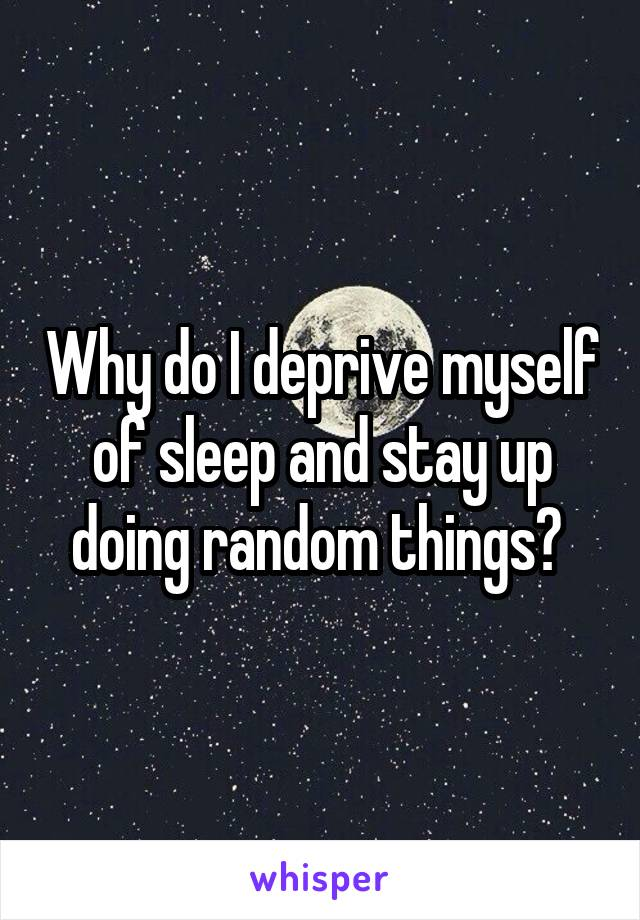 Why do I deprive myself of sleep and stay up doing random things?