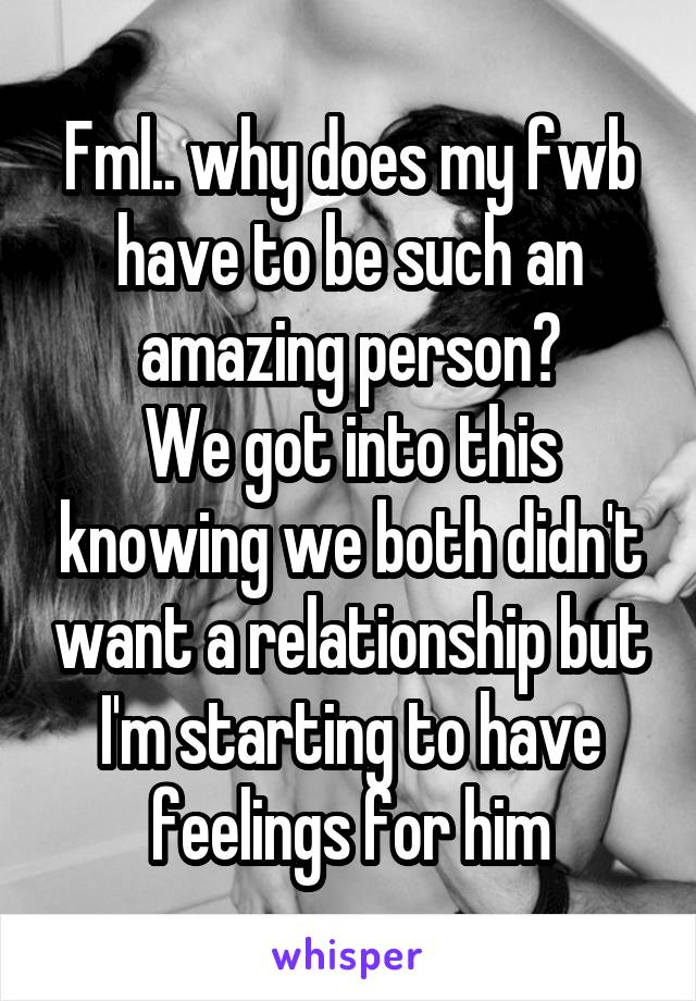Fml.. why does my fwb have to be such an amazing person? We got into this knowing we both didn't want a relationship but I'm starting to have feelings for him
