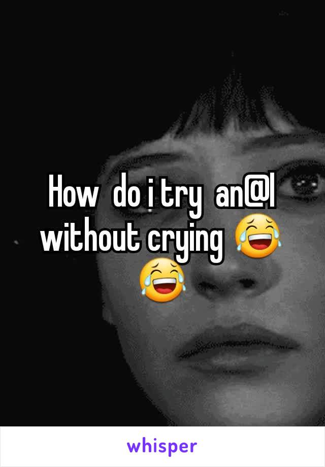 How  do i try  an@l without crying 😂😂