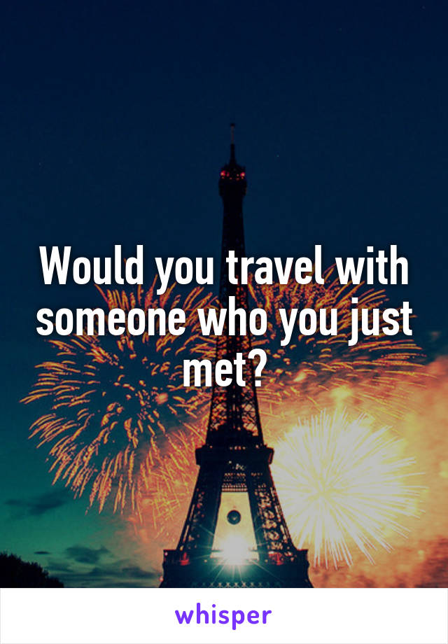 Would you travel with someone who you just met?