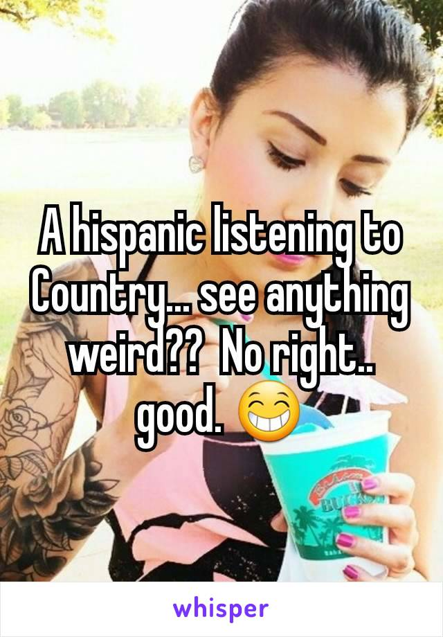 A hispanic listening to Country... see anything weird??  No right.. good. 😁