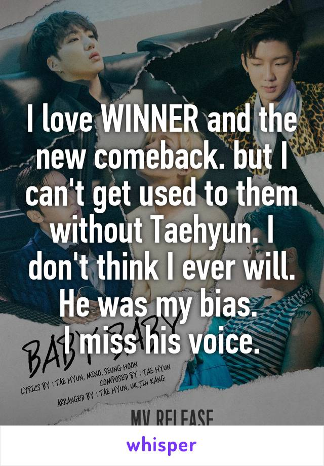 I love WINNER and the new comeback. but I can't get used to them without Taehyun. I don't think I ever will. He was my bias.  I miss his voice.