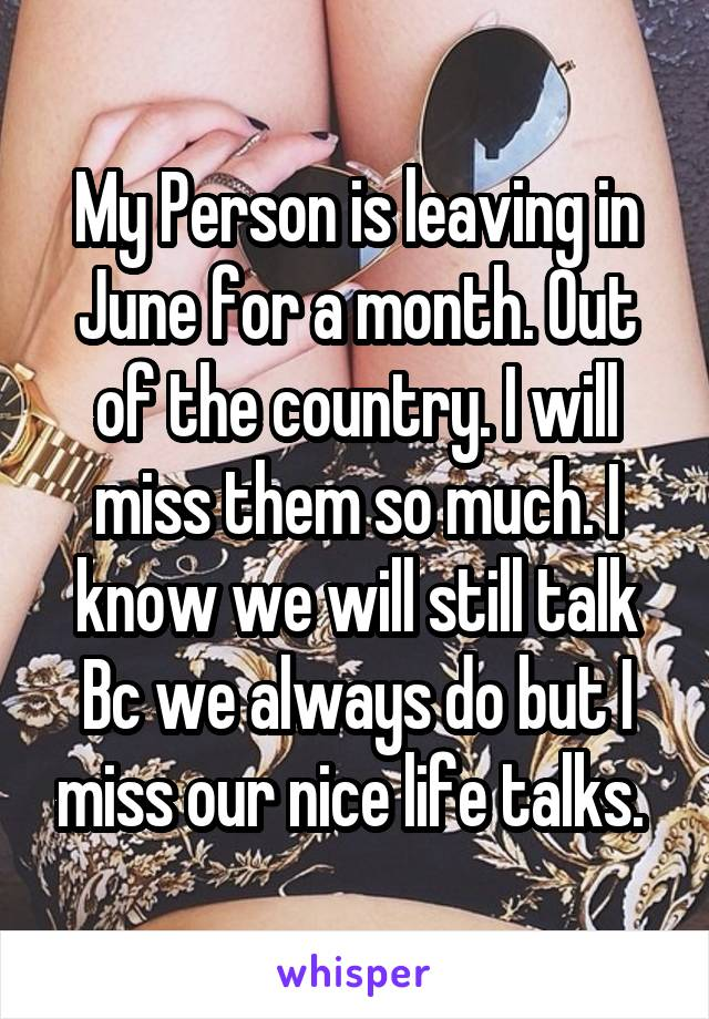 My Person is leaving in June for a month. Out of the country. I will miss them so much. I know we will still talk Bc we always do but I miss our nice life talks.