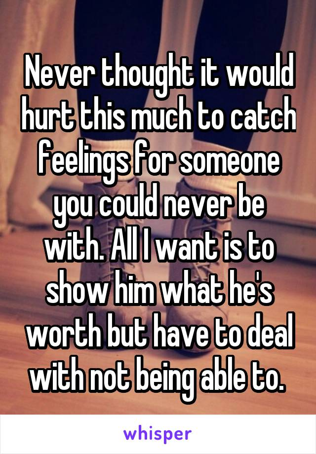 Never thought it would hurt this much to catch feelings for someone you could never be with. All I want is to show him what he's worth but have to deal with not being able to.