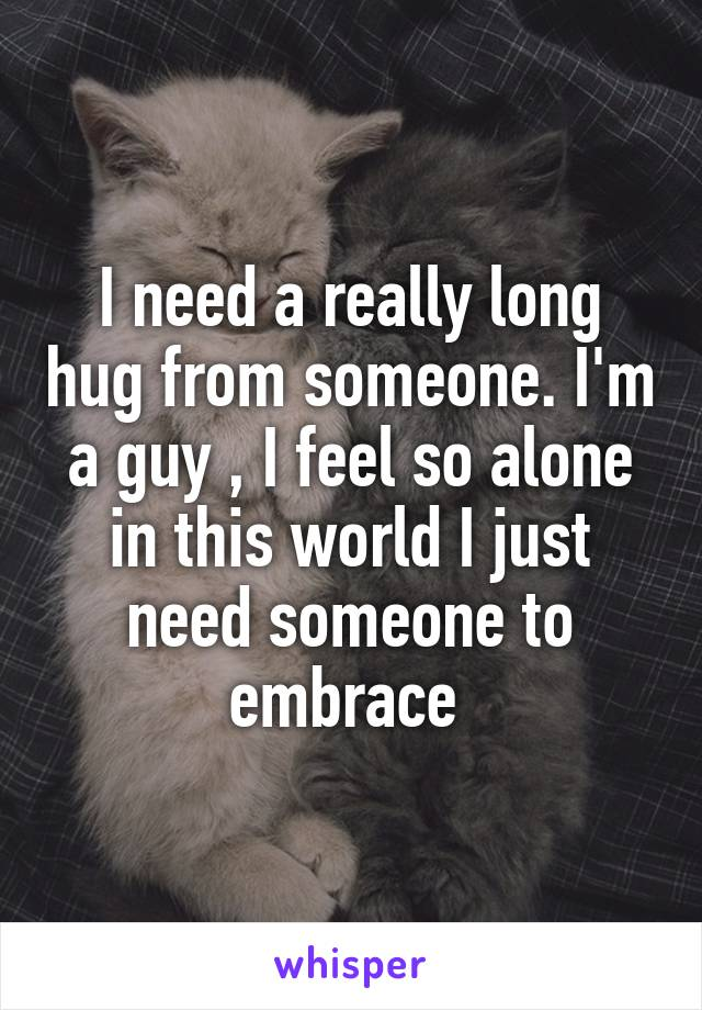 I need a really long hug from someone. I'm a guy , I feel so alone in this world I just need someone to embrace