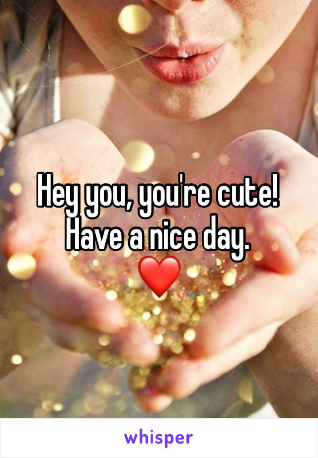 Hey you, you're cute! Have a nice day. ❤