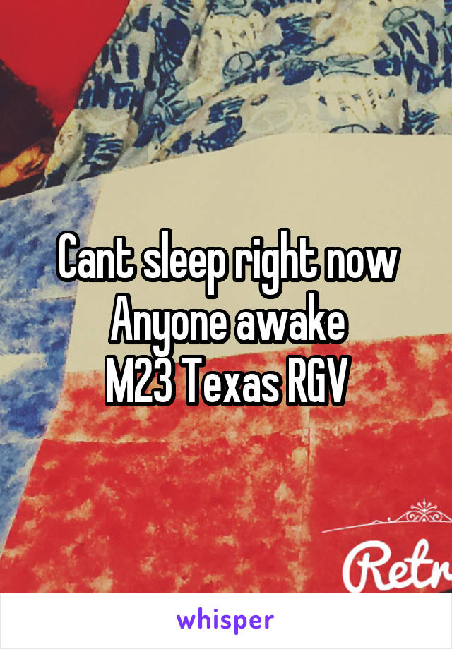 Cant sleep right now Anyone awake M23 Texas RGV