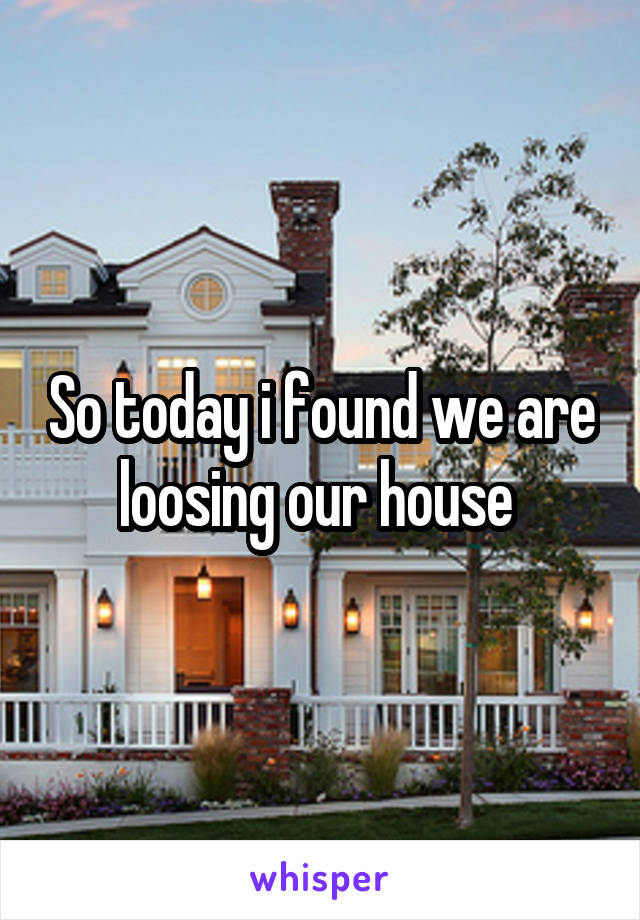 So today i found we are loosing our house