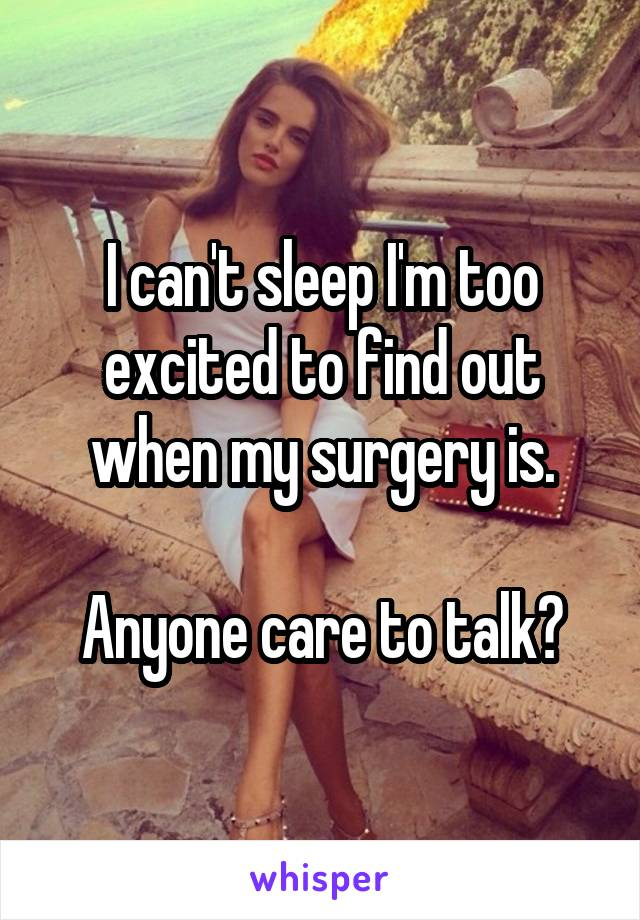 I can't sleep I'm too excited to find out when my surgery is.  Anyone care to talk?