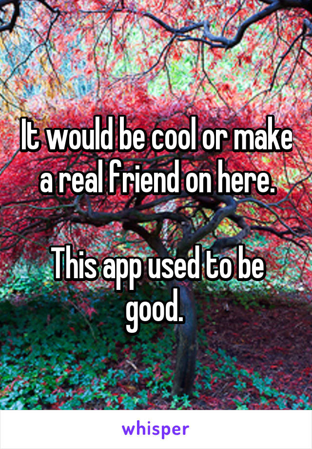 It would be cool or make a real friend on here.  This app used to be good.