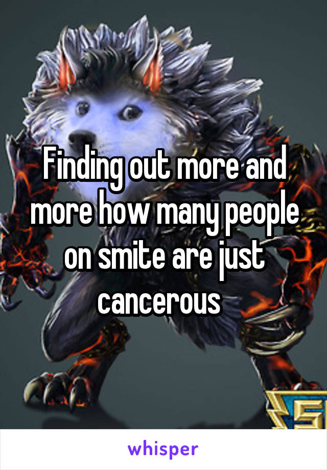 Finding out more and more how many people on smite are just cancerous