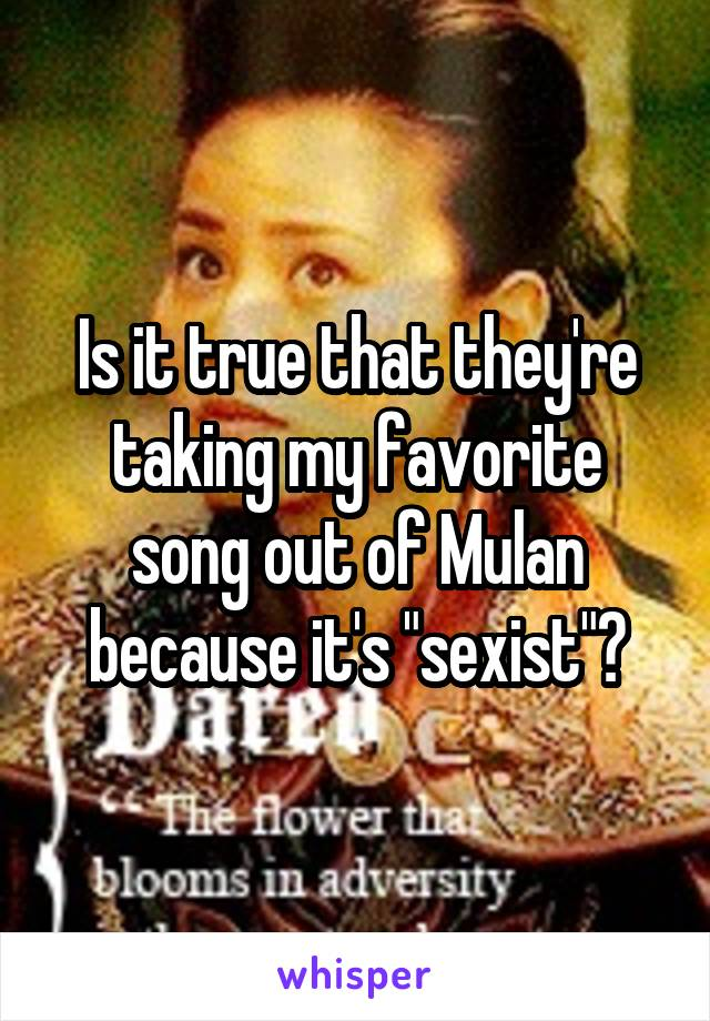 "Is it true that they're taking my favorite song out of Mulan because it's ""sexist""?"