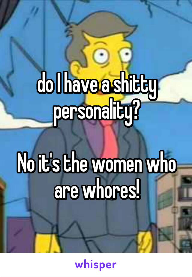 do I have a shitty personality?  No it's the women who are whores!