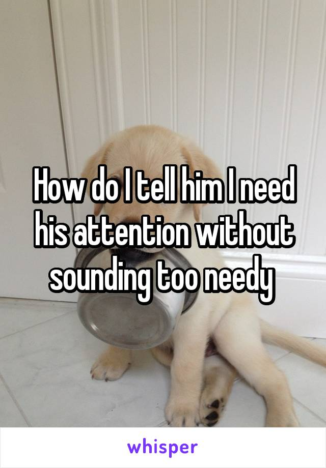How do I tell him I need his attention without sounding too needy