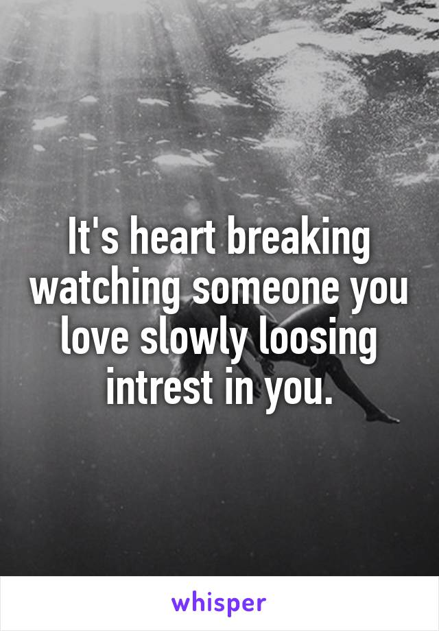 It's heart breaking watching someone you love slowly loosing intrest in you.