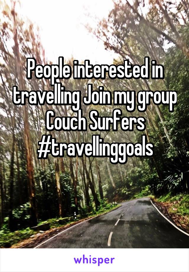 People interested in travelling Join my group Couch Surfers #travellinggoals
