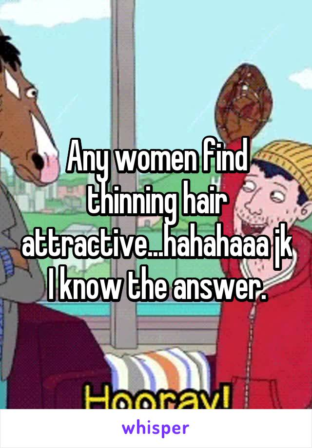 Any women find thinning hair attractive...hahahaaa jk I know the answer.