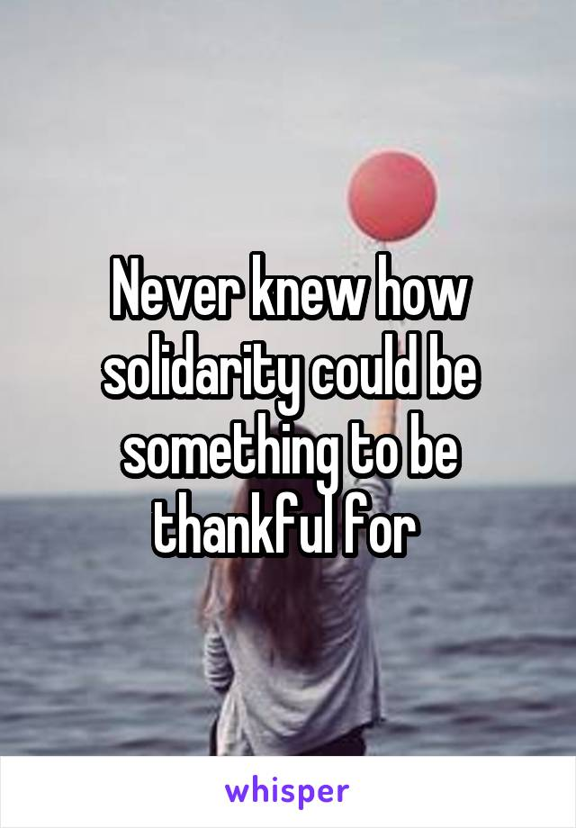 Never knew how solidarity could be something to be thankful for