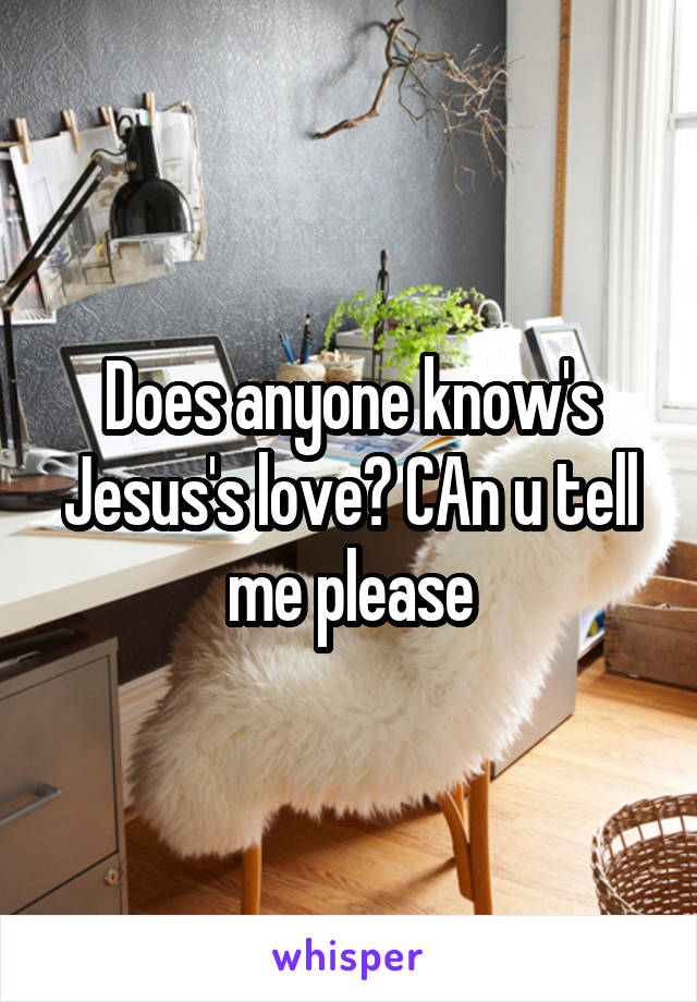Does anyone know's Jesus's love? CAn u tell me please