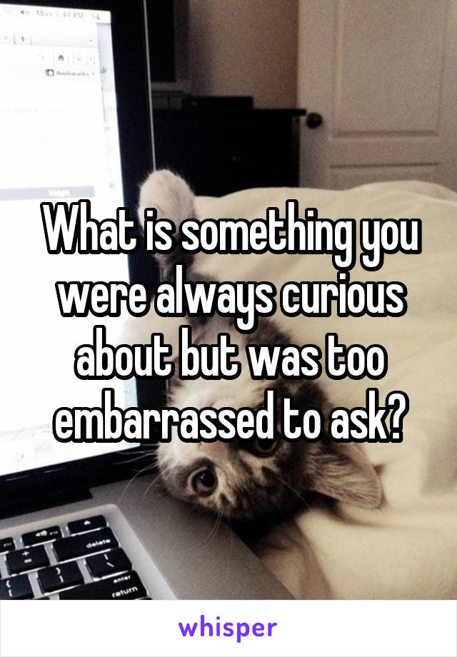 What is something you were always curious about but was too embarrassed to ask?