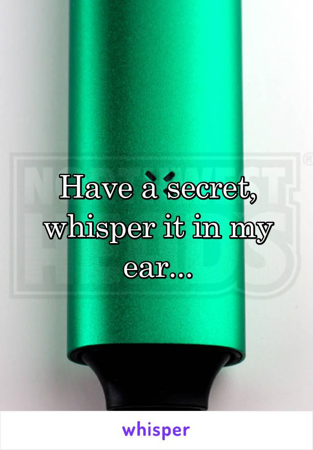 Have a secret, whisper it in my ear...
