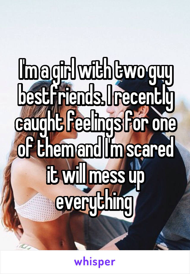 I'm a girl with two guy bestfriends. I recently caught feelings for one of them and I'm scared it will mess up everything
