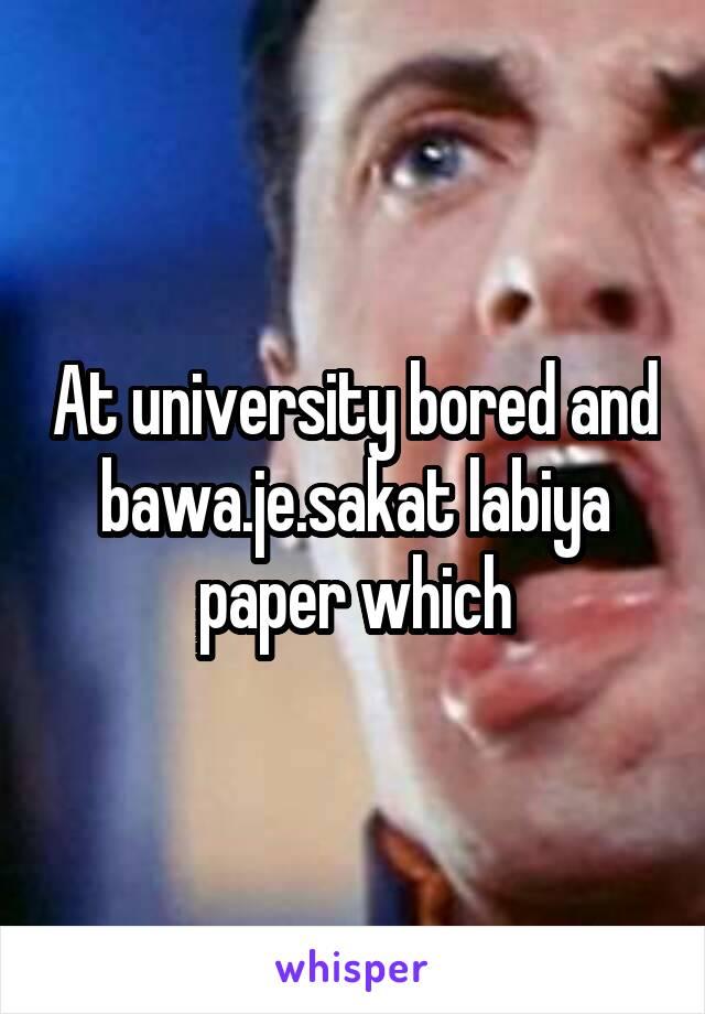 At university bored and bawa.je.sakat labiya paper which