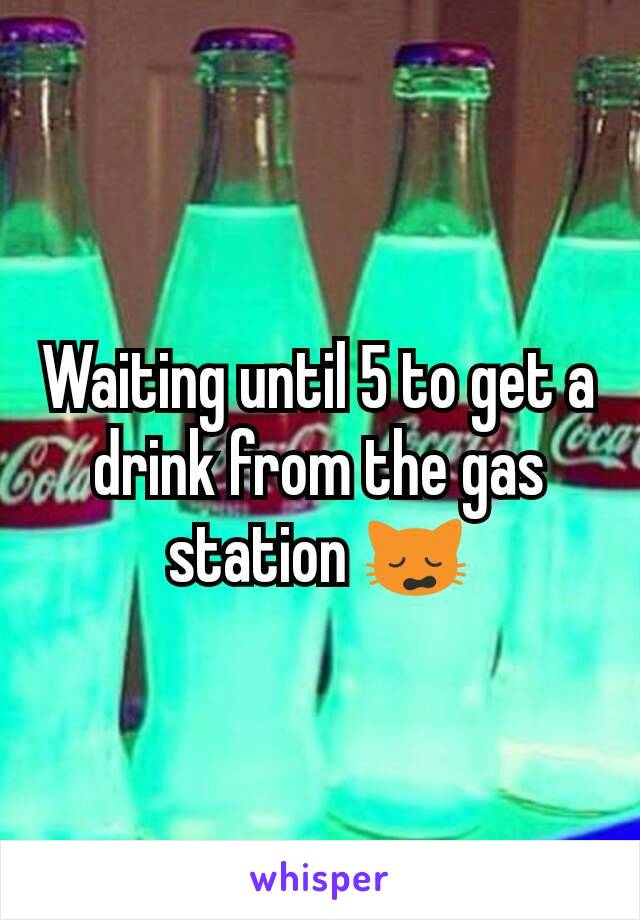 Waiting until 5 to get a drink from the gas station 🙀