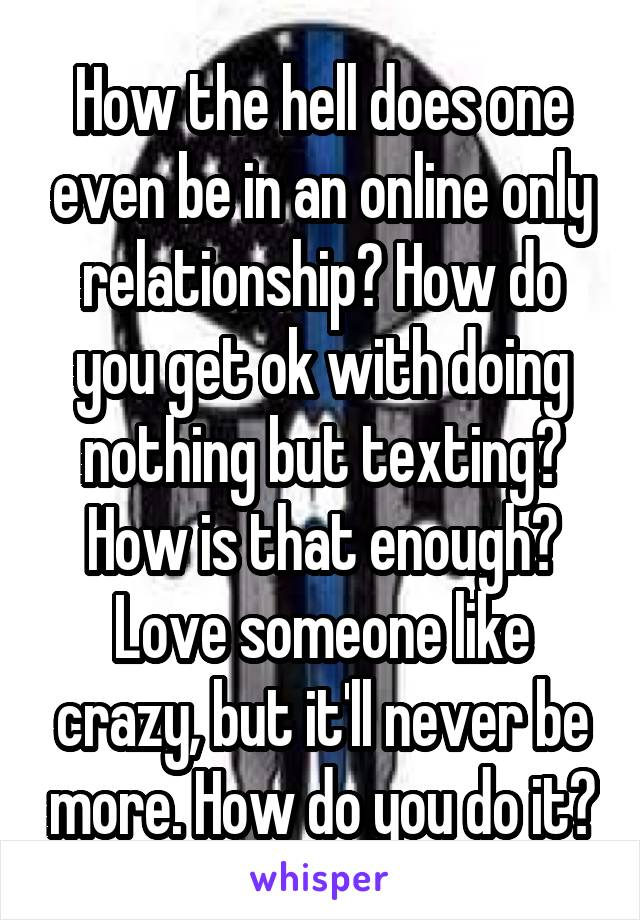 How the hell does one even be in an online only relationship? How do you get ok with doing nothing but texting? How is that enough? Love someone like crazy, but it'll never be more. How do you do it?