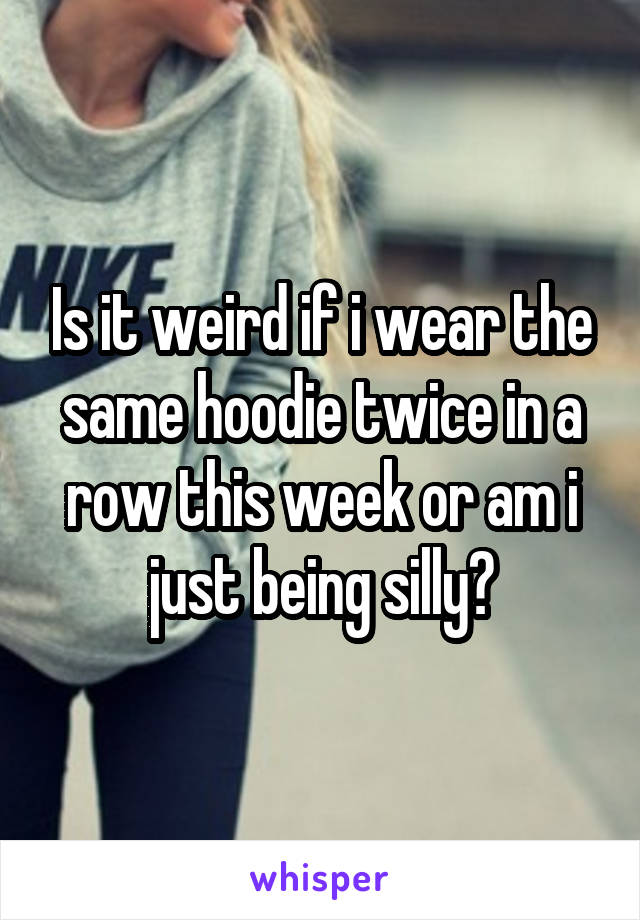 Is it weird if i wear the same hoodie twice in a row this week or am i just being silly?