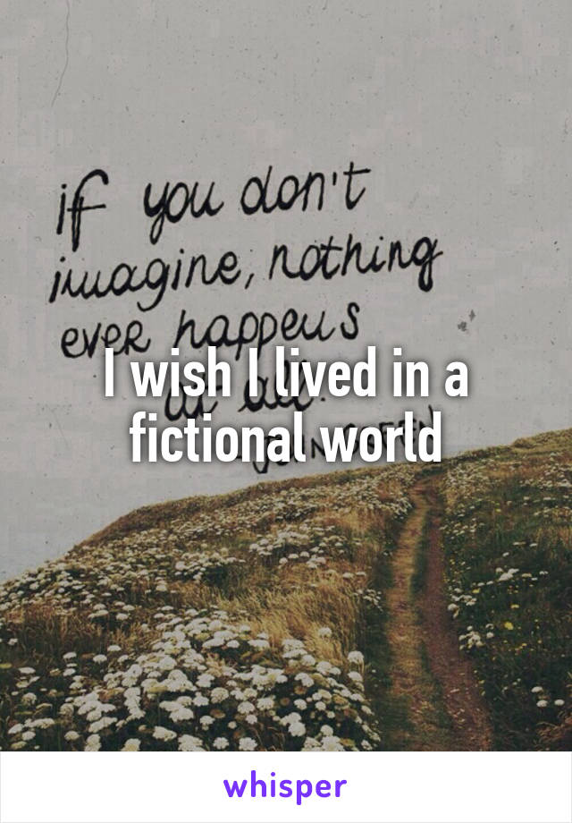 I wish I lived in a fictional world