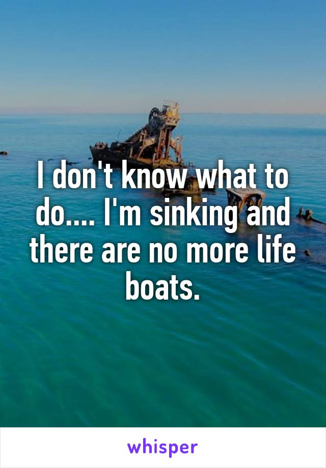 I don't know what to do.... I'm sinking and there are no more life boats.