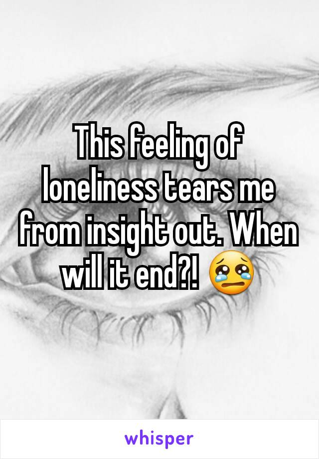 This feeling of loneliness tears me from insight out. When will it end?! 😢
