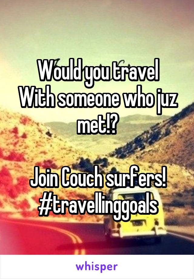 Would you travel With someone who juz met!?  Join Couch surfers! #travellinggoals
