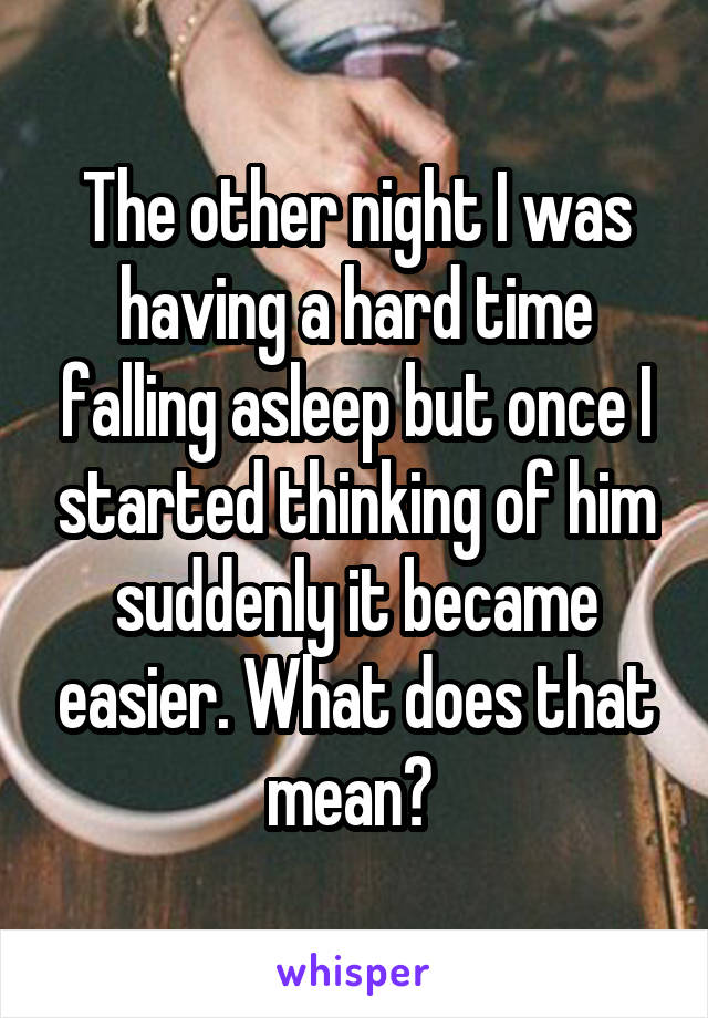 The other night I was having a hard time falling asleep but once I started thinking of him suddenly it became easier. What does that mean?