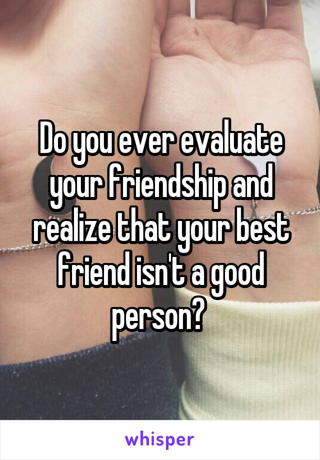 Do you ever evaluate your friendship and realize that your best friend isn't a good person?
